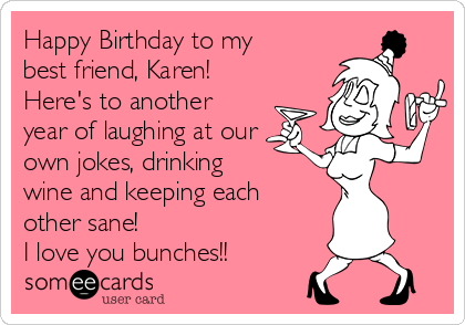 happy birthday to my best friend karen here s to another year of