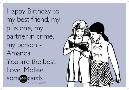 Happy Birthday to my best friend, my plus one, my partner in crime, my person - Amanda You are the best. Love, Mollee