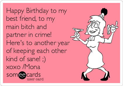 Happy Birthday to my best friend, to my main bitch and partner in crime! Here's to another year of keeping each other kind of sane! ;) xoxo /Mona