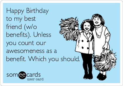 Happy Birthday to my best friend (w/o benefits). Unless you count our awesomeness as a benefit. Which you should.