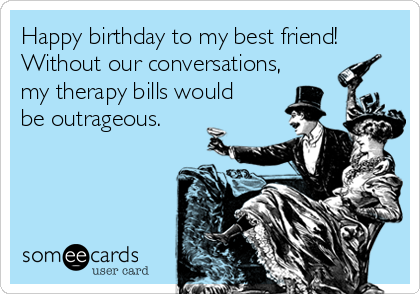 Happy Birthday To My Best Friend Without Our Conversations Therapy Bills Would Be