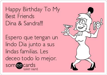Happy Birthday To My Best Friends Dina & Sandra!!!  Espero que tengan un lindo Dia junto a sus lindas familias. Les deceo todo lo mejor.