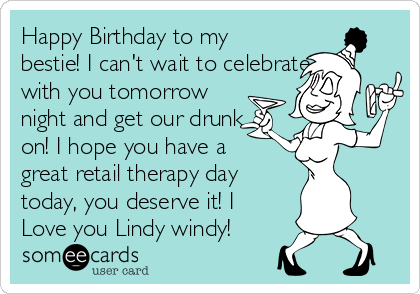 Happy Birthday to my bestie! I can't wait to celebrate with you tomorrow night and get our drunk on! I hope you have a great retail therapy day today, you deserve it! I Love you Lindy windy!