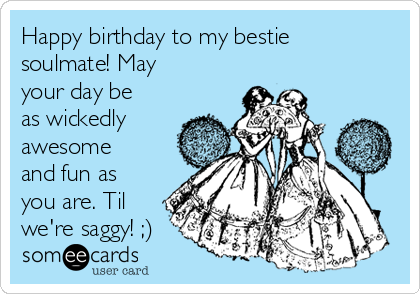 Happy birthday to my bestie soulmate! May your day be as wickedly awesome and fun as you are. Til we're saggy! ;)