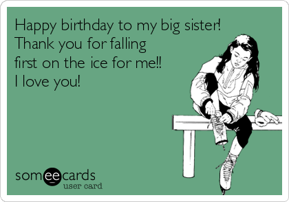 Happy Birthday To My Big Sister Thank You For Falling First On The Ice