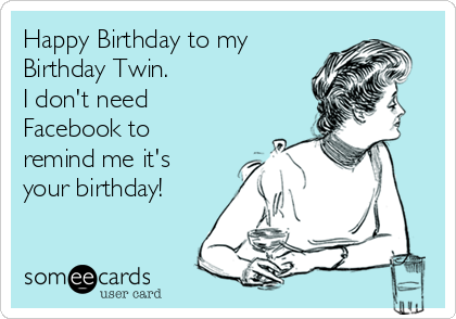 Happy Birthday to my Birthday Twin. I don't need Facebook to remind me it's  your birthday!