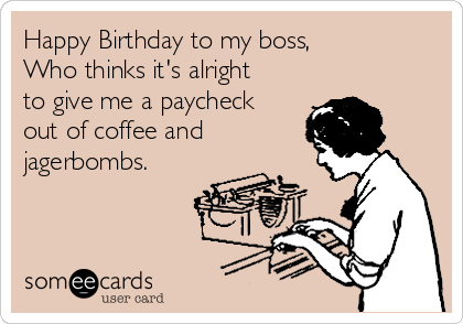 Happy Birthday to my boss, Who thinks it's alright to give me a paycheck out of coffee and jagerbombs.