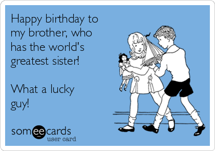 Happy birthday to my brother, who has the world's greatest sister!  What a lucky guy!