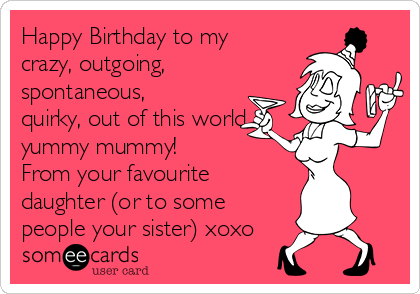 Happy Birthday to my crazy, outgoing, spontaneous, quirky, out of this world, yummy mummy! From your favourite daughter (or to some people your sister) xoxo