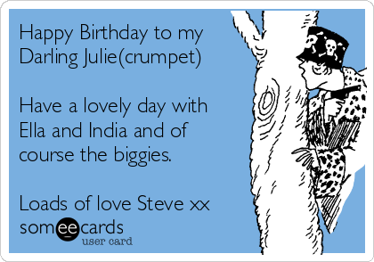 Happy Birthday to my Darling Julie(crumpet)  Have a lovely day with Ella and India and of course the biggies.  Loads of love Steve xx