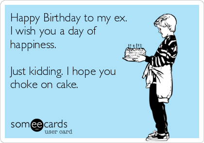 Happy Birthday to my ex. I wish you a day of happiness.  Just kidding. I hope you  choke on cake.
