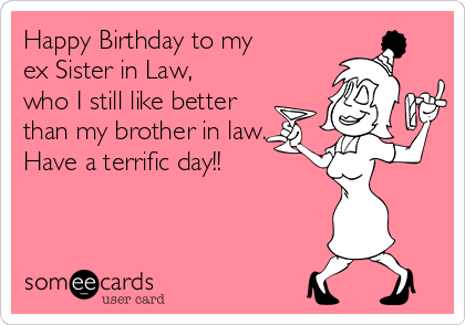 Happy Birthday To My Ex Sister In Law Who I Still Like Better Than
