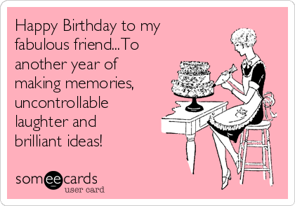 Happy Birthday to my  fabulous friend...To another year of making memories, uncontrollable laughter and brilliant ideas!