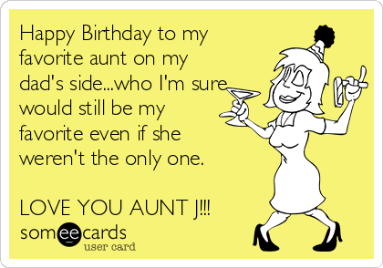 Happy Birthday to my favorite aunt on my dad's side...who I'm sure would still be my favorite even if she weren't the only one.  LOVE YOU AUNT J!!!