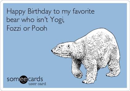 Happy Birthday to my favorite bear who isn't Yogi, Fozzi or Pooh