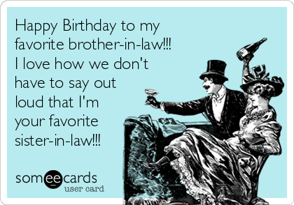 Happy Birthday To My Favorite Brother In Law I Love How We Dont