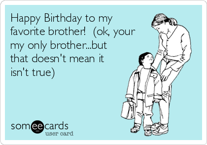 Happy Birthday to my favorite brother!  (ok, your my only brother...but that doesn't mean it isn't true)