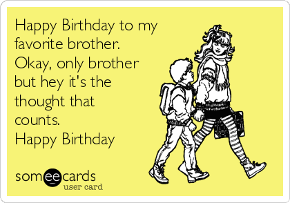 Happy Birthday to my favorite brother.  Okay, only brother but hey it's the thought that counts.   Happy Birthday