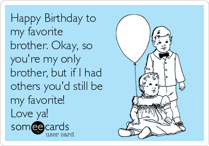 Happy Birthday to my favorite brother. Okay, so you're my only brother, but if I had others you'd still be my favorite! Love ya!