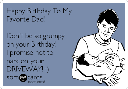 Happy Birthday To My Favorite Dad!  Don't be so grumpy on your Birthday! I promise not to park on your DRIVEWAY! :)