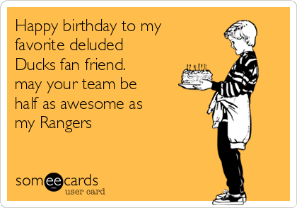 Happy birthday to my  favorite deluded Ducks fan friend. may your team be  half as awesome as my Rangers