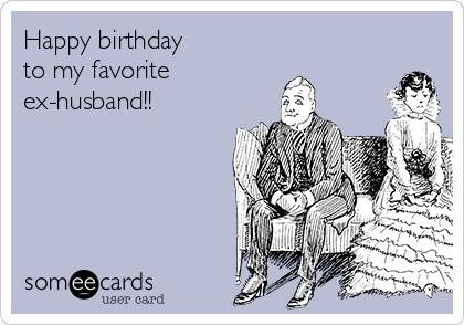 Happy Birthday To My Favorite Ex Husband
