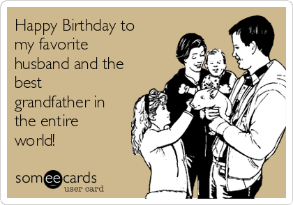 Happy Birthday to my favorite husband and the best grandfather in the entire world!