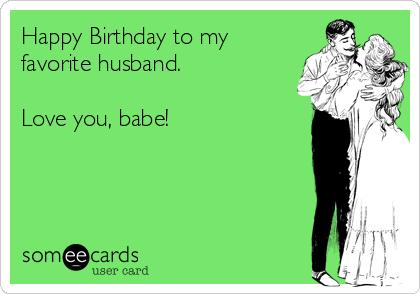 Happy Birthday To My Favorite Husband Love You Babe