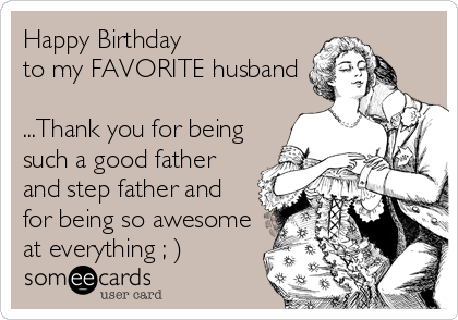 Happy Birthday to my FAVORITE husband  ...Thank you for being such a good father and step father and for being so awesome at everything ; )