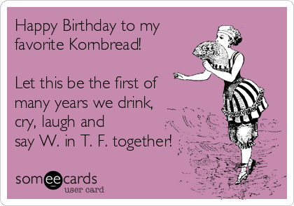 Happy Birthday to my favorite Kornbread!  Let this be the first of many years we drink, cry, laugh and  say W. in T. F. together!