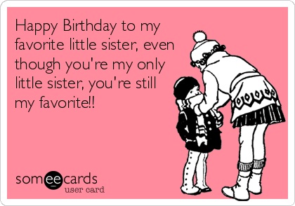 Happy Birthday to my favorite little sister, even though you're my only little sister, you're still my favorite!!