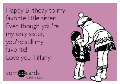Happy Birthday to my favorite little sister. Even though you're my only sister, you're still my favorite! Love you Tiffany!