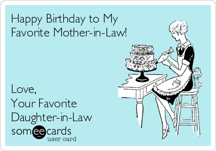 Happy Birthday to My Favorite Mother-in-Law!    Love, Your Favorite Daughter-in-Law
