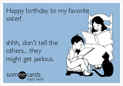 Happy birthday to my favorite sister!   shhh, don't tell the others... they might get jaelous.