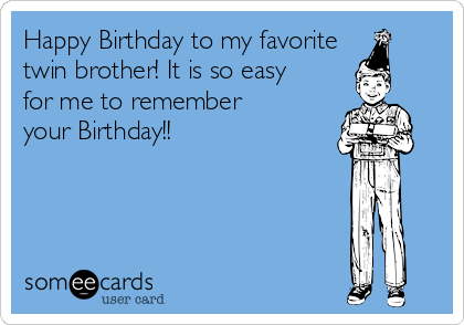 Happy Birthday to my favorite twin brother! It is so easy for me to remember your Birthday!!