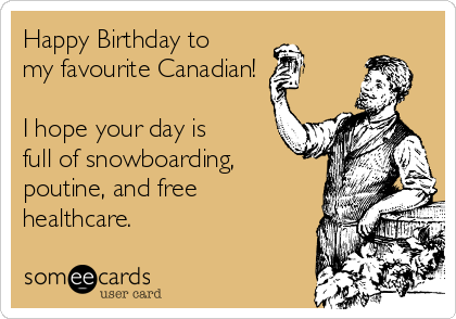 Happy Birthday To My Favourite Canadian I Hope Your Day Is Full Of Snowboarding