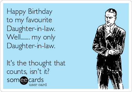 Happy Birthday to my favourite Daughter-in-law. Well....... my only Daughter-in-law.  It's the thought that counts, isn't it?