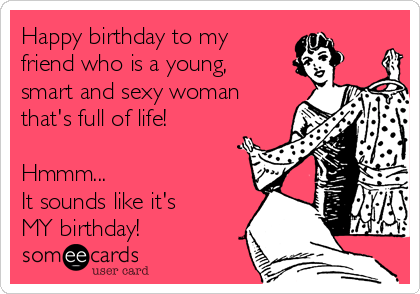 Happy birthday to my  friend who is a young, smart and sexy woman that's full of life!  Hmmm...  It sounds like it's MY birthday!