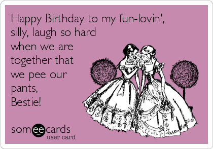 Happy Birthday to my fun-lovin', silly, laugh so hard when we are together that we pee our pants, Bestie!