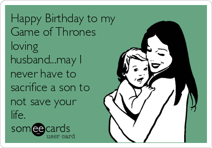 Happy Birthday to my Game of Thrones loving husband...may I never have to sacrifice a son to not save your life.