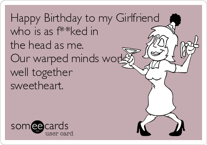 Happy Birthday to my Girlfriend who is as f**ked in the head as me.  Our warped minds work well together sweetheart.