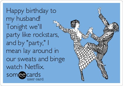 """Happy birthday to my husband! Tonight we'll party like rockstars, and by """"party,"""" I mean lay around in our sweats and binge watch Netflix."""
