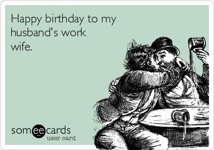 Happy birthday to my husband's work wife.