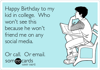Happy Birthday to my kid in college.  Who won't see this because he won't friend me on any social media.    Or call.  Or email.