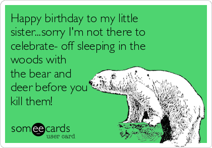 Happy birthday to my little sister...sorry I'm not there to celebrate- off sleeping in the woods with the bear and deer before you kill them!
