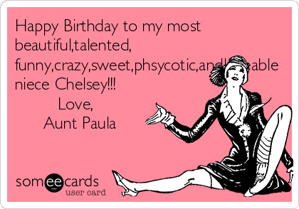 Happy Birthday to my most beautiful,talented, funny,crazy,sweet,phsycotic,andloveable niece Chelsey!!!            Love,                            Aunt Paula