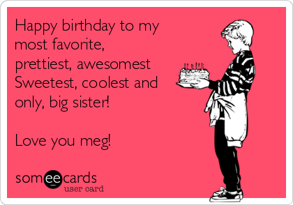 Happy birthday to my  most favorite, prettiest, awesomest Sweetest, coolest and only, big sister!   Love you meg!
