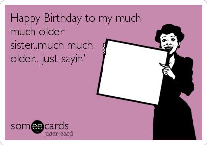 Happy Birthday To My Much Older Sistermuch Just