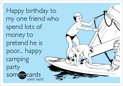 Happy birthday to my one friend who spend lots of money to pretend he is poor... happy camping party