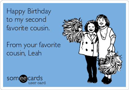 Happy Birthday to my second favorite cousin.  From your favorite cousin, Leah
